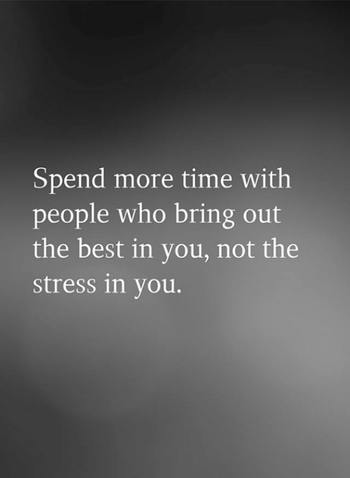Memes, Best, and Time: Spend more time with  people who bring out  the best in you, not the  stress in you.