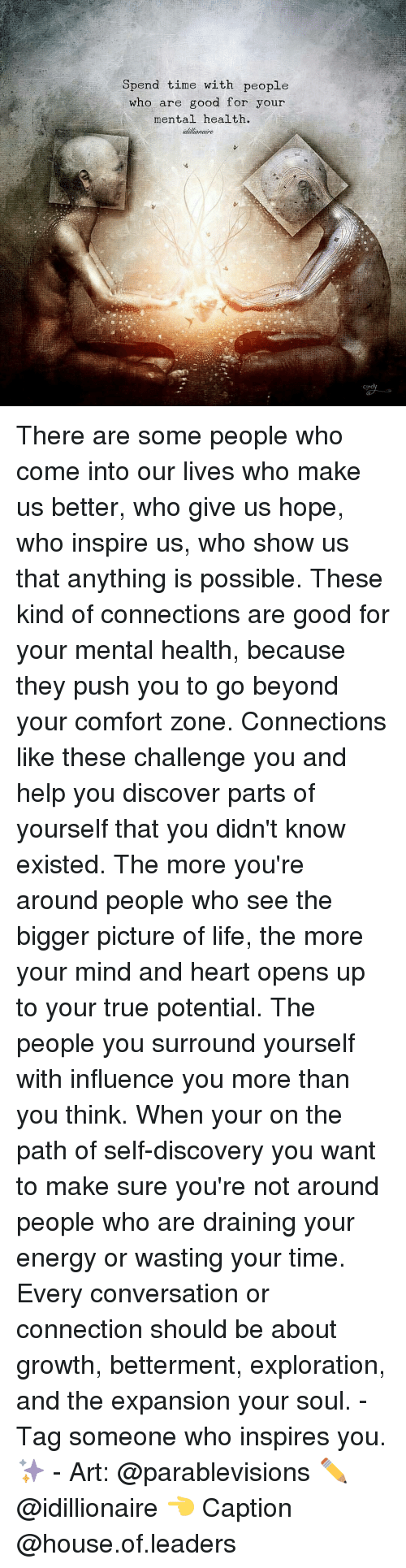 self discovery: Spend time with people  who are good for your  mental health.  tallionaire There are some people who come into our lives who make us better, who give us hope, who inspire us, who show us that anything is possible. These kind of connections are good for your mental health, because they push you to go beyond your comfort zone. Connections like these challenge you and help you discover parts of yourself that you didn't know existed. The more you're around people who see the bigger picture of life, the more your mind and heart opens up to your true potential. The people you surround yourself with influence you more than you think. When your on the path of self-discovery you want to make sure you're not around people who are draining your energy or wasting your time. Every conversation or connection should be about growth, betterment, exploration, and the expansion your soul. - Tag someone who inspires you. ✨ - Art: @parablevisions ✏ @idillionaire 👈 Caption @house.of.leaders