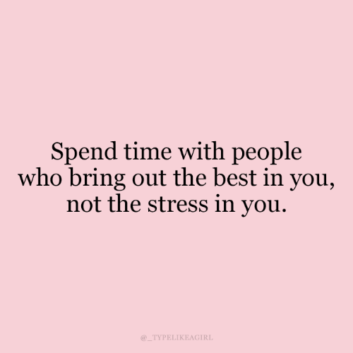 People Who: Spend time with people  who bring out the best in you,  not the stress in you.  @_TYPELIKEAGIRL
