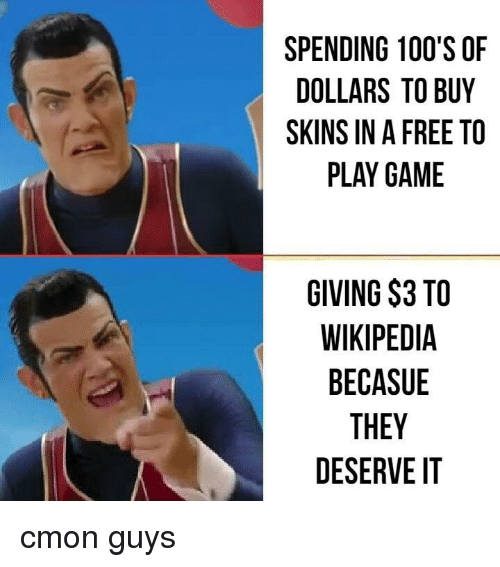 cmon-guys: SPENDING 100'S OF  DOLLARS TO BUY  SKINS IN A FREE TO  PLAY GAME  GIVING $3 TO  WIKIPEDIA  BECASUE  THEY  DESERVE IT cmon guys