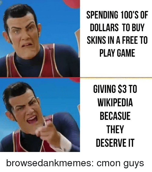 cmon-guys: SPENDING 100'S OF  DOLLARS TO BUY  SKINS IN A FREE TO  PLAY GAME  GIVING $3 TO  WIKIPEDIA  BECASUE  THEY  DESERVE IT browsedankmemes:  cmon guys