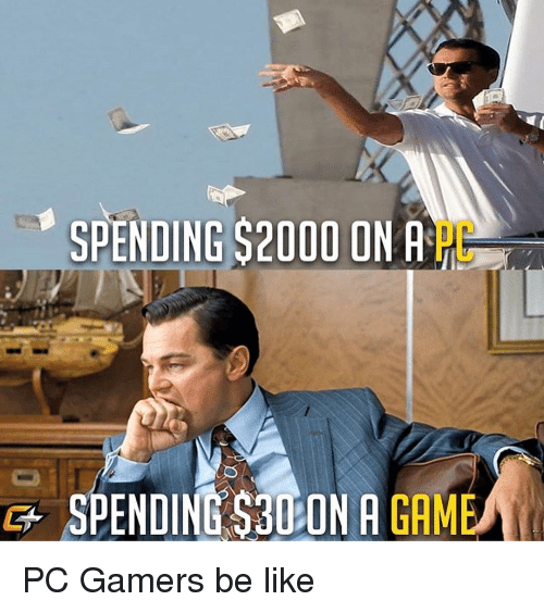 Be Like, Gam, and Like: SPENDING $2000 ON A  PC  G+SPENDING S30 ON A GAM PC Gamers be like