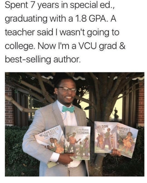 Going To College: Spent 7 years in special ed.,  graduating with a 1.8 GPA. A  teacher said I wasn't going to  college. Now I'm a VCU grad &  best-selling author.  NELSON  Si  RASHAWN
