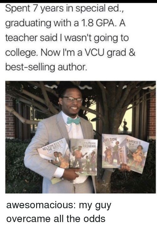 Going To College: Spent 7 years in special ed.,  graduating with a 1.8 GPA. A  teacher said I wasn't going to  college. Now I'm a VCU grad &  best-selling author  NELSON  TAMEKA'S  RASHAWN awesomacious:  my guy overcame all the odds