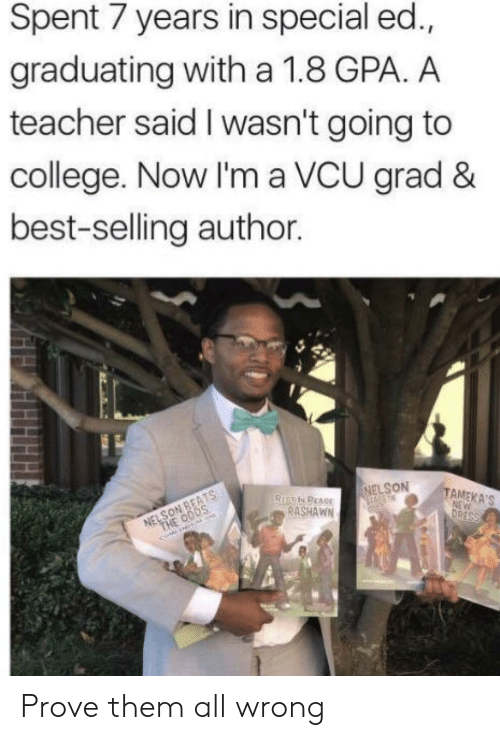 Going To College: Spent 7 years in special ed.,  graduating with a 1.8 GPA. A  teacher said I wasn't going to  college. Now I'm a VCU grad &  best-selling author.  NELSON  TAMEKA'S  RASHAWN Prove them all wrong