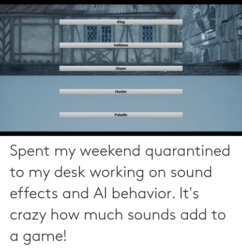 My Weekend: Spent my weekend quarantined to my desk working on sound effects and AI behavior. It's crazy how much sounds add to a game!