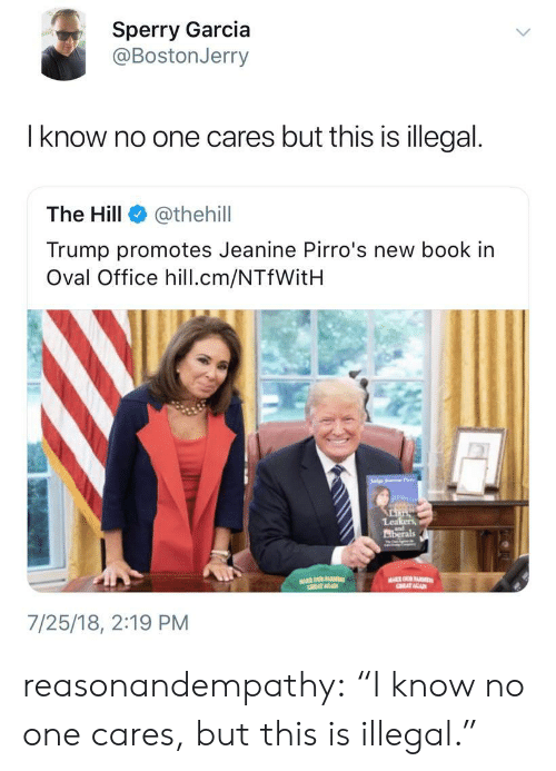 "oval office: Sperry Garcia  @BostonJerry  l know no one cares but this is illegal.  The Hill @thehil  Trump promotes Jeanine Pirro's new book in  Oval Office hill.cm/NTfWitH  Lea  iberals  7/25/18, 2:19 PM reasonandempathy:  ""I know no one cares, but this is illegal."""