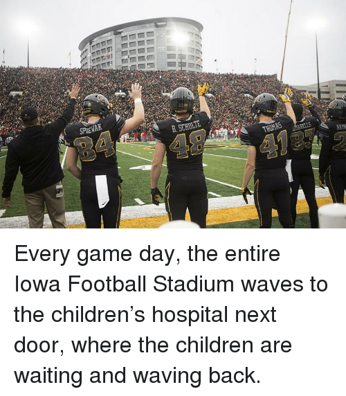Game Day: SPEWAK  B. SCHULTE  AKIN Every game day, the entire Iowa Football Stadium waves to the children's hospital next door, where the children are waiting and waving back.