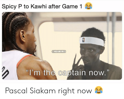 "Nba, Game, and Spicy: Spicy P to Kawhi after Game 1  @NBAMEMES  ""i'm the captain now.  05 Pascal Siakam right now 😂"