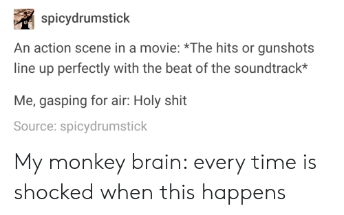 Gasping: spicydrumstick  An action scene in a movie: *The hits or gunshots  line up perfectly with the beat of the soundtrack*  Me, gasping for air: Holy shit  Source: spicydrumstick My monkey brain: every time is shocked when this happens