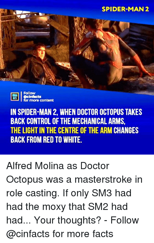 Doctor, Facts, and Memes: SPIDER-MAN 2  u Follow  for more content  cintacts  IN SPIDER-MAN 2, WHEN DOCTOR OCTOPUS TAKES  BACK CONTROL OF THE MECHANICAL ARMS,  THE LIGHT IN THE CENTRE OF THE ARM CHANGES  BACK FROM RED TO WHITE. Alfred Molina as Doctor Octopus was a masterstroke in role casting. If only SM3 had had the moxy that SM2 had had... Your thoughts?⠀ -⠀⠀ Follow @cinfacts for more facts