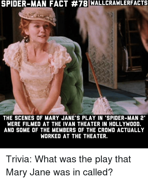 "mary janes: SPIDER-MAN FACT #78 WALLCRA  WLERFACTS  THE SCENES OF MARY JANE'S PLAY IN 'SPIDER-MAN 2""  WERE FILMED AT THE IVAN THEATER IN HOLLYWOOD.  AND SOME OF THE MEMBERS OF THE CROWD ACTUALLY  WORKED AT THE THEATER. Trivia: What was the play that Mary Jane was in called?"