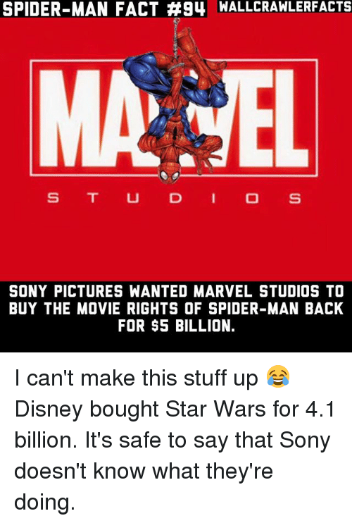Disney, Memes, and Sony: SPIDER-MAN FACT #94 MALLCRAWLERFACTS  MA TEL  S T UD I O S  SONY PICTURES WANTED MARVEL STUDIOS TO  BUY THE MOVIE RIGHTS OF SPIDER-MAN BACK  FOR $5 BILLION. I can't make this stuff up 😂 Disney bought Star Wars for 4.1 billion. It's safe to say that Sony doesn't know what they're doing.