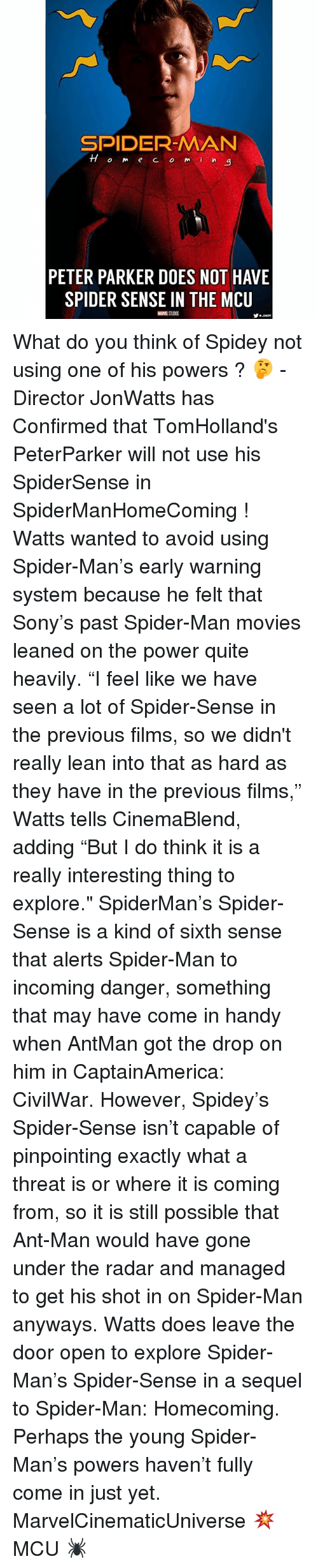 """sixth sense: SPIDER-MAN  TTom e CO mi  a  PETER PARKER DOES NOT HAVE  SPIDER SENSE IN THE MCU What do you think of Spidey not using one of his powers ? 🤔 - Director JonWatts has Confirmed that TomHolland's PeterParker will not use his SpiderSense in SpiderManHomeComing ! Watts wanted to avoid using Spider-Man's early warning system because he felt that Sony's past Spider-Man movies leaned on the power quite heavily. """"I feel like we have seen a lot of Spider-Sense in the previous films, so we didn't really lean into that as hard as they have in the previous films,"""" Watts tells CinemaBlend, adding """"But I do think it is a really interesting thing to explore."""" SpiderMan's Spider-Sense is a kind of sixth sense that alerts Spider-Man to incoming danger, something that may have come in handy when AntMan got the drop on him in CaptainAmerica: CivilWar. However, Spidey's Spider-Sense isn't capable of pinpointing exactly what a threat is or where it is coming from, so it is still possible that Ant-Man would have gone under the radar and managed to get his shot in on Spider-Man anyways. Watts does leave the door open to explore Spider-Man's Spider-Sense in a sequel to Spider-Man: Homecoming. Perhaps the young Spider-Man's powers haven't fully come in just yet. MarvelCinematicUniverse 💥 MCU 🕷"""