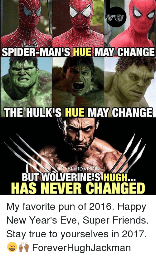happy new years eve: SPIDER-MAN'S HUE MAY CHANGE  THE HULKIS HUE MAY CHANGE  BUT WOWERINEIS HUGH.  HAS NEVER CHANGED My favorite pun of 2016. Happy New Year's Eve, Super Friends. Stay true to yourselves in 2017. 😁🙌🏾 ForeverHughJackman