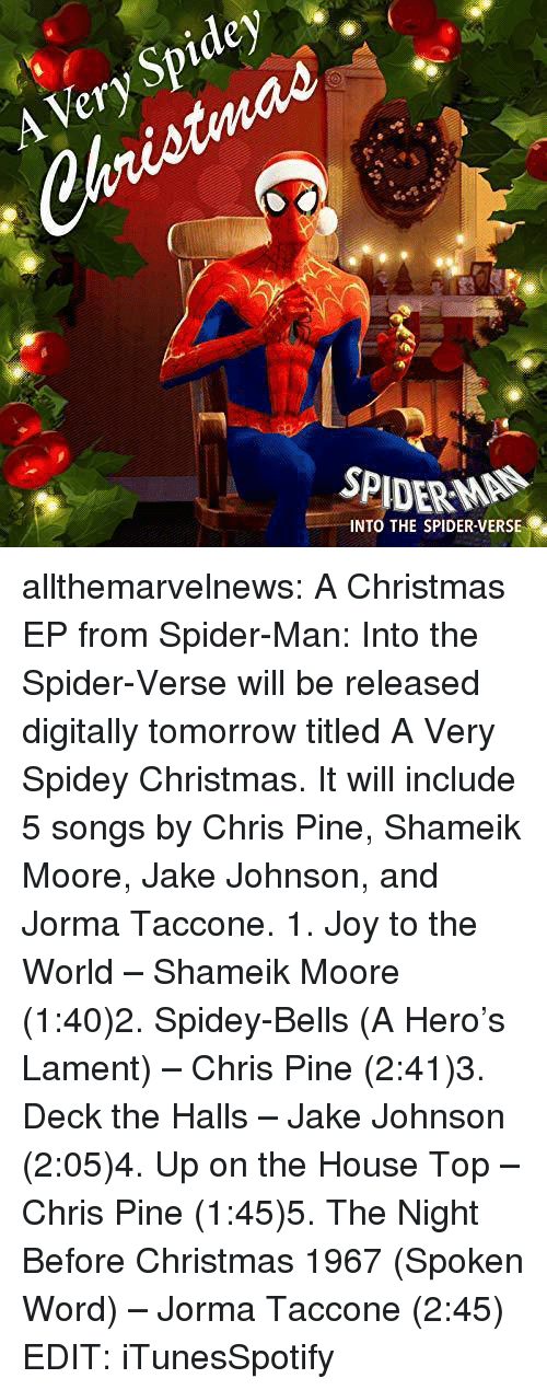 bells: Spidey  Very  SPIDERMAN  INTO THE SPIDER VERSE allthemarvelnews:  A Christmas EP from Spider-Man: Into the Spider-Verse will be released digitally tomorrow titled A Very Spidey Christmas. It will include 5 songs by Chris Pine, Shameik Moore, Jake Johnson, and Jorma Taccone. 1. Joy to the World – Shameik Moore (1:40)2. Spidey-Bells (A Hero's Lament) – Chris Pine (2:41)3. Deck the Halls – Jake Johnson (2:05)4. Up on the House Top – Chris Pine (1:45)5. The Night Before Christmas 1967 (Spoken Word) – Jorma Taccone (2:45) EDIT: iTunesSpotify