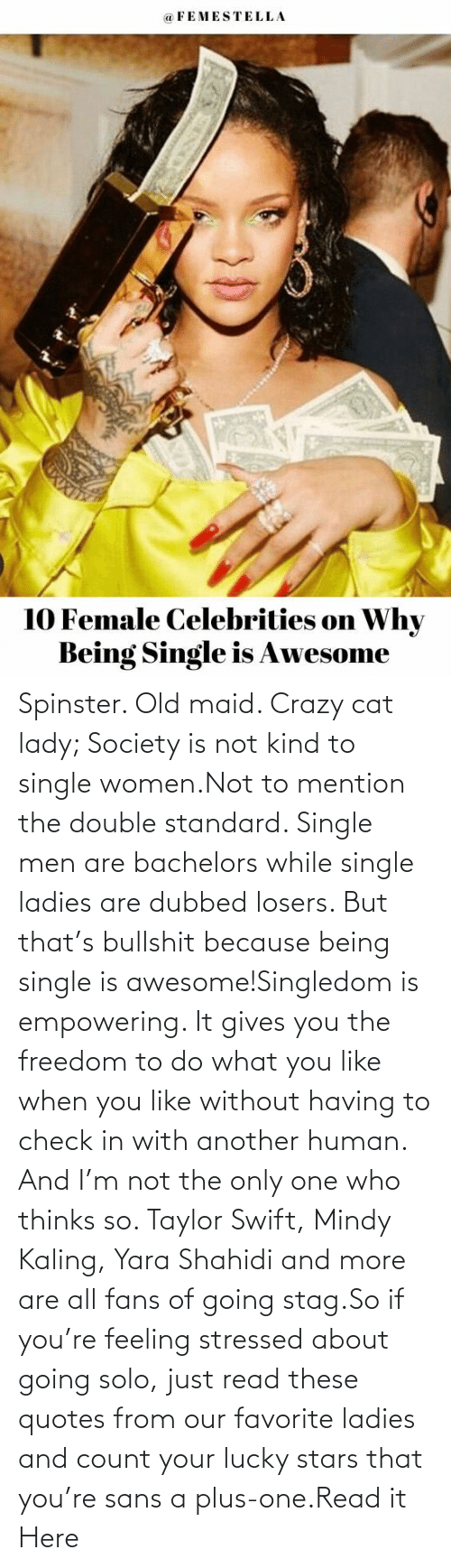 Only One: Spinster. Old maid. Crazy cat lady; Society is not kind to single women.Not to mention the double standard. Single men are bachelors while single ladies are dubbed losers. But that's bullshit because being single is awesome!Singledom is empowering. It gives you the freedom to do what you like when you like without having to check in with another human. And I'm not the only one who thinks so. Taylor Swift, Mindy Kaling, Yara Shahidi and more are all fans of going stag.So if you're feeling stressed about going solo, just read these quotes from our favorite ladies and count your lucky stars that you're sans a plus-one.Read it Here