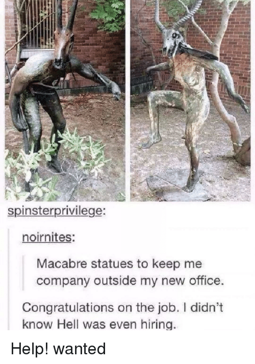 Congratulations, Help, and Office: spinsterprivilege  noirnites:  Macabre statues to keep me  company outside my new office.  Congratulations on the job. I didn't  know Hell was even hiring Help! wanted