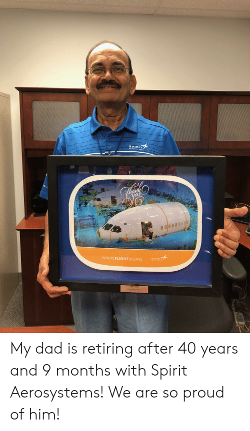 Dad, Spirit, and Proud: SPIRIT  AEROSYSTEMS  OLA  you  of o  grophically dplaying  77 iwowu madcted o Spia Aoly  Auth  SPIRIT  WHERE FLIGHTBEGINS  In Apga on o 40 Yu  Deciod Sorvc My dad is retiring after 40 years and 9 months with Spirit Aerosystems! We are so proud of him!