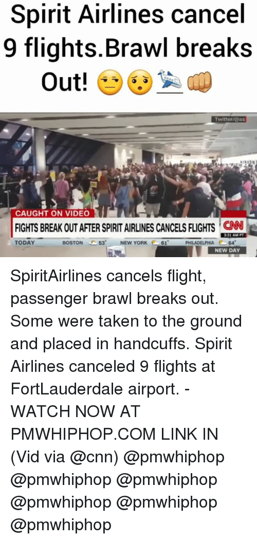 Brawle: Spirit Airlines cancel  9 flights Brawl breaks  Out!  Twitter/@as  CAUGHT ON VIDEO  331 AM PT  TODAY  PHILADELPHIA  64  BOSTON  53' NEW YORK  261  NEW DAY SpiritAirlines cancels flight, passenger brawl breaks out. Some were taken to the ground and placed in handcuffs. Spirit Airlines canceled 9 flights at FortLauderdale airport. - WATCH NOW AT PMWHIPHOP.COM LINK IN (Vid via @cnn) @pmwhiphop @pmwhiphop @pmwhiphop @pmwhiphop @pmwhiphop @pmwhiphop