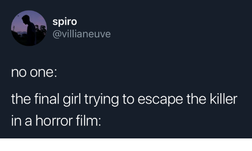 Girl, Film, and Horror: spiro  @villianeuve  no one:  the final girl trying to escape the killer  in a horror film: