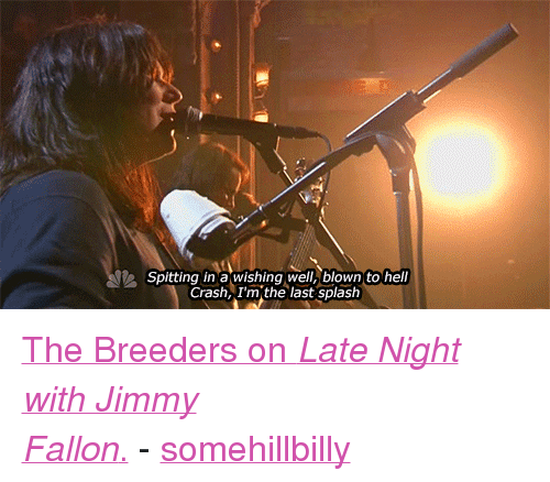 """Wishing Well: Spitting in a wishing well, blown to hell  Crash, I'm the last splash <p><a href=""""http://www.latenightwithjimmyfallon.com/video/the-breeders-cannonball/n36514/"""" target=""""_blank"""">The Breeders on <em>Late Night with Jimmy Fallon</em>.</a>-<a class=""""tumblr_blog"""" href=""""http://somehillbilly.tumblr.com/post/49940328653/the-breeders-on-late-night-with-jimmy-fallon"""" target=""""_blank"""">somehillbilly</a></p>"""