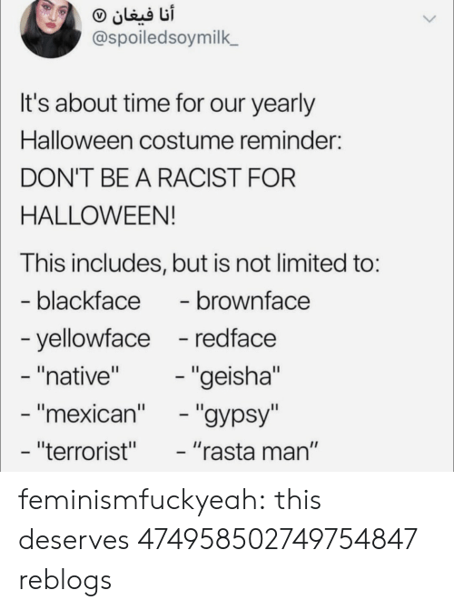 """Blackface: @spoiledsoymilk  It's about time for our yearly  Halloween costume reminder:  DON'T BE A RACIST FOR  HALLOWEEN!  This includes, but is not limited to:  blackface- brownface  yellowface -redface  """"native""""  mexican  """"terrorist""""  """"geisha""""  """"rasta man"""" feminismfuckyeah:  this deserves 474958502749754847 reblogs"""