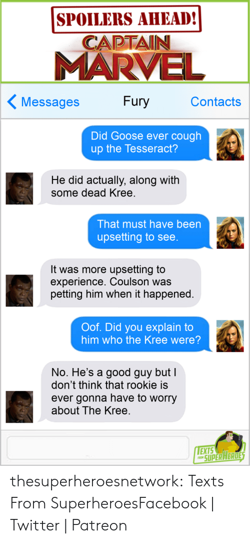 Good Guy: SPOILERS AHEAD!  CAPTAIN  MARVE  Messages Fury Contacts  Did Goose ever cough  up the Tesseract?  He did actually, along with  some dead Kree  That must have been  upsetting to see  It was more upsetting to  experience. Coulson was  petting him when it happened.  Oof. Did you explain to  him who the Kree were?  No. He's a good guy but  don't think that rookie is  ever gonna have to worry  about The Kree  EXTS  O SUPERAERDE thesuperheroesnetwork:  Texts From SuperheroesFacebook | Twitter | Patreon