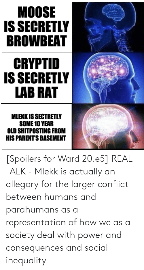 Consequences: [Spoilers for Ward 20.e5] REAL TALK - Mlekk is actually an allegory for the larger conflict between humans and parahumans as a representation of how we as a society deal with power and consequences and social inequality
