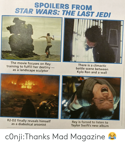 Kylo Ren: SPOILERS FROM  STAR WARS THE LAST JED  The movie focuses on Rey  training to fulfill her destiny _  as a landscape sculptor  There is a climactic  battle scene between  Kylo Ren and a wall  R2-D2 finally reveals himself  as a diabolical arsonist  Rey is forced to listen to  Taylor Swift's new album c0nji:Thanks Mad Magazine 😂