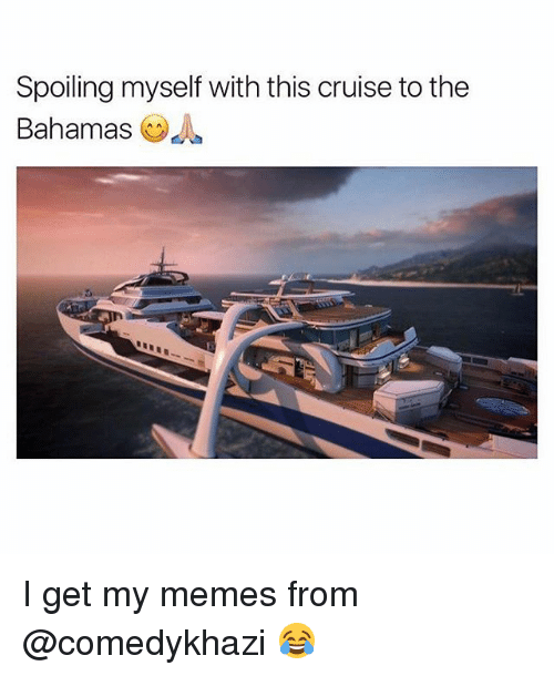 Memes, Bahamas, and Cruise: Spoiling myself with this cruise to the  Bahamas OA I get my memes from @comedykhazi 😂