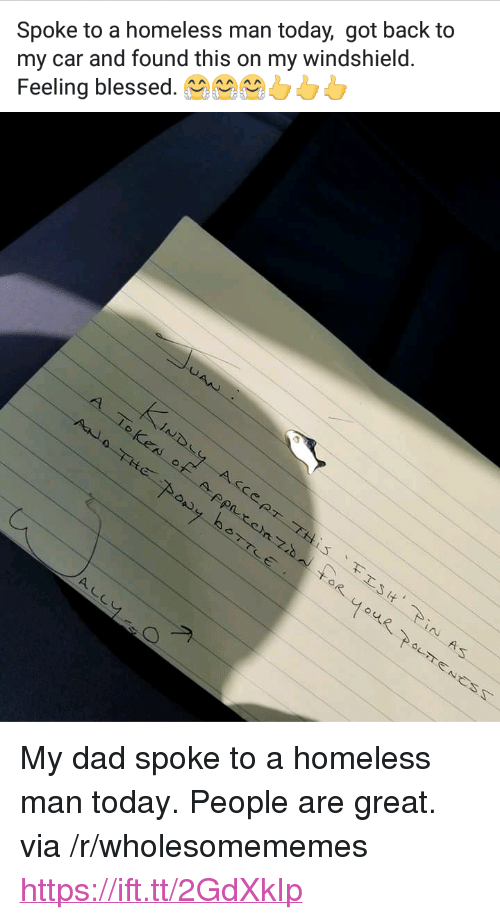 "Blessed, Dad, and Homeless: Spoke to a homeless man today, got back to  my car and found this on my windshield.  Feeling blessed.0 <p>My dad spoke to a homeless man today. People are great. via /r/wholesomememes <a href=""https://ift.tt/2GdXkIp"">https://ift.tt/2GdXkIp</a></p>"