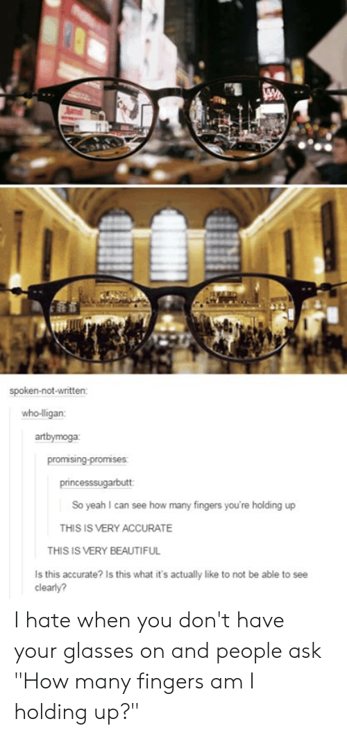 """Beautiful, Tumblr, and Yeah: spoken-not-written  who-ligan:  artbymoga  promising-promises:  princesssugarbutt  So yeah I can see how many fingers you're holding up  THIS IS VERY ACCURATE  THIS IS VERY BEAUTIFUL  Is this accurate? Is this what it's actually like to not be able to see  clearly? I hate when you don't have your glasses on and people ask """"How many fingers am I holding up?"""""""