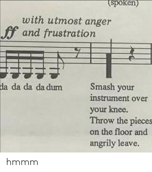 on the floor: spoken)  with utmost anger  f and frustration  Smash your  instrument over  your knee.  Throw the pieces  on the floor and  angrily leave  da  da da da dum hmmm