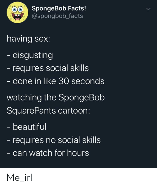 spongbob: SpongeBob Facts!  @spongbob_facts  having sex:  - disgusting  - requires social skills  - done in like 30 seconds  watching the SpongeBob  SquarePants cartoon:  - beautiful  - requires no social skills  - can watch for hours Me_irl