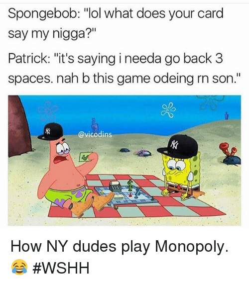"Nah B: Spongebob: ""lol what does your card  say my nigga?  Patrick: ""it's saying i needa go back 3  spaces. nah b this game odeing rn son.""  @vicodins How NY dudes play Monopoly. 😂 #WSHH"