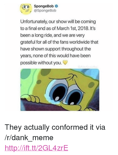 "Dank, Meme, and SpongeBob: SpongeBob  @SpongeBob  Unfortunately, our show will be coming  to a final end as of March 1st, 2018. It's  been a long ride, and we are very  grateful for all of the fans worldwide that  have shown support throughout the  years, none of this would have been  possible without you. <p>They actually conformed it via /r/dank_meme <a href=""http://ift.tt/2GL4zrE"">http://ift.tt/2GL4zrE</a></p>"