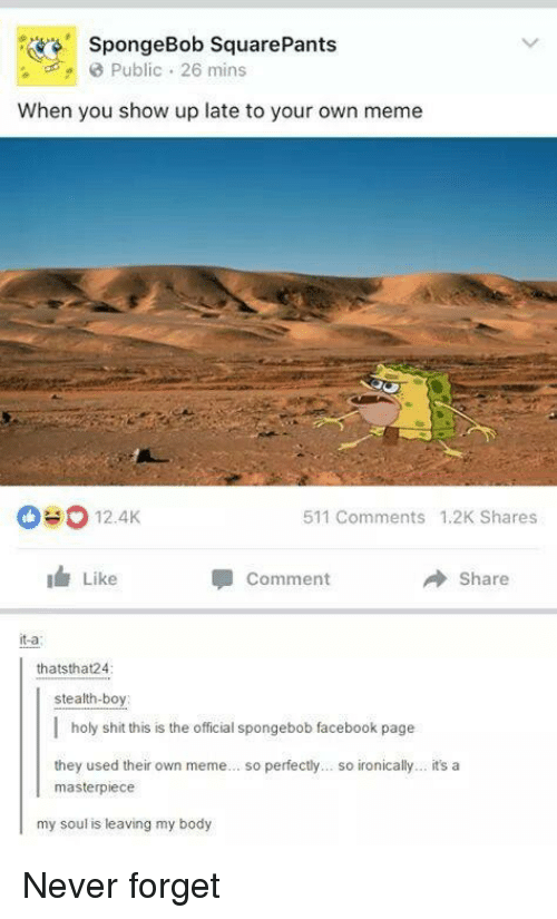 Facebook, Meme, and Shit: SpongeBob SquarePants  Public 26 mins  When you show up late to your own meme  0#0 12.AK  511 Comments 1.2K Shares  Like  Comment  Share  it-a  thatsthat24  stealth-boy  | holy shit this is the official spongebob facebook page  they used their own meme... so perfectly... so ironically... it's a  masterpiece  my soul is leaving my body Never forget