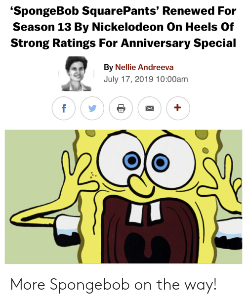 Nickelodeon, SpongeBob, and Spongebob Squarepants: 'SpongeBob SquarePants' Renewed For  Season 13 By Nickelodeon On Heels Of  Strong Ratings For Anniversary Special  By Nellie Andreeva  July 17, 2019 10:00am  f More Spongebob on the way!