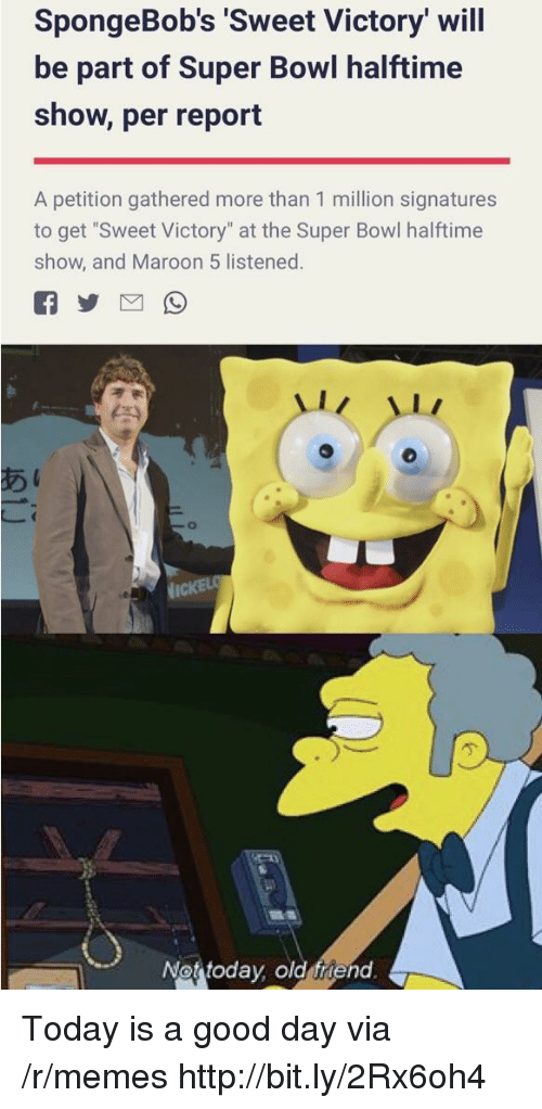 """Memes, Super Bowl, and Good: SpongeBob's 'Sweet Victory' will  be part of Super Bowl halftime  show, per report  A petition gathered more than 1 million signatures  to get """"Sweet Victory"""" at the Super Bowl halftime  show, and Maroon 5 listened.  Not today old friend Today is a good day via /r/memes http://bit.ly/2Rx6oh4"""