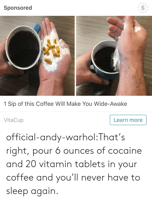 Tablets: Sponsored  1 Sip of this Coffee Will Make You Wide-Awake  VitaCup  Learn more official-andy-warhol:That's right, pour 6 ounces of cocaine and 20 vitamin tablets in your coffee and you'll never have to sleep again.