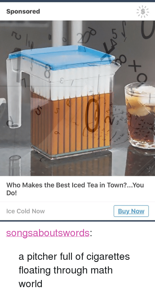 "Target, Tumblr, and Best: Sponsored  I 1  Who Makes the Best Iced Tea in Town?...You  Do!  ce Cold Now  Buy Now <p><a href=""http://songsaboutswords.tumblr.com/post/164596507526/a-pitcher-full-of-cigarettes-floating-through-math"" class=""tumblr_blog"" target=""_blank"">songsaboutswords</a>:</p><blockquote><p>a pitcher full of cigarettes floating through math world</p></blockquote>"