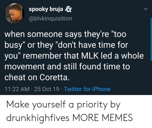 "Dank, Iphone, and Memes: spooky bruja  @blvkinquisition  when someone says they're ""too  busy"" or they ""don't have time for  you"" remember that MLK led a whole  movement and still found time to  cheat on Coretta.  11:22 AM 25 Oct 19 Twitter for iPhone Make yourself a priority by drunkhighfives MORE MEMES"