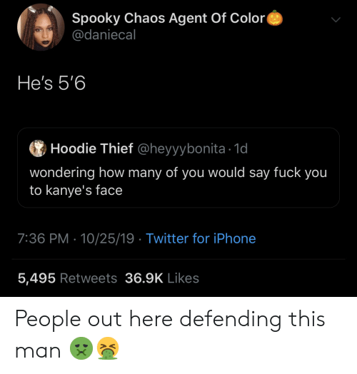 thief: Spooky Chaos Agent Of Color  @daniecal  He's 5'6  Hoodie Thief @heyyybonita 1d  wondering how many of you would say fuck you  to kanye's face  7:36 PM 10/25/19 Twitter for iPhone  5,495 Retweets 36.9K Likes People out here defending this man 🤢🤮