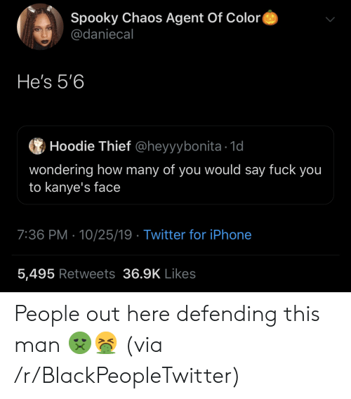 Iphone 5: Spooky Chaos Agent Of Color  @daniecal  He's 5'6  Hoodie Thief @heyyybonita 1d  wondering how many of you would say fuck you  to kanye's face  7:36 PM 10/25/19 Twitter for iPhone  5,495 Retweets 36.9K Likes People out here defending this man 🤢🤮 (via /r/BlackPeopleTwitter)