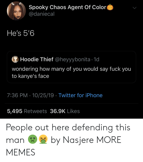 thief: Spooky Chaos Agent Of Color  @daniecal  He's 5'6  Hoodie Thief @heyyybonita 1d  wondering how many of you would say fuck you  to kanye's face  7:36 PM 10/25/19 Twitter for iPhone  5,495 Retweets 36.9K Likes People out here defending this man 🤢🤮 by Nasjere MORE MEMES