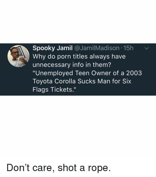 """Memes, Toyota, and Six Flags: Spooky Jamil @JamilMadison 15h  Why do porn titles always have  unnecessary info in them?  """"Unemployed Teen Owner of a 2003  Toyota Corolla Sucks Man for Six  Flags Tickets."""" Don't care, shot a rope."""
