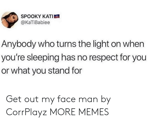 Light On: SPOOKY KATI  @KaTiBabiee  Anybody who turns the light on when  you're sleeping has no respect for you  or what you stand for Get out my face man by CorrPlayz MORE MEMES