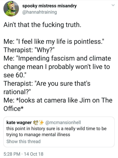"mistress: spooky mistress misandry  @hannahtraining  Ain't that the fucking truth  Me: ""l feel like my life is pointless  Therapist: ""Why?""  Me: ""lmpending fascism and climate  change mean I probably won't live to  see 60,'""  Therapist: ""Are you sure thats  rational?  Me: *looks at camera like Jim on The  Office*  kate wagner@mcmansionhell  this point in history sure is a really wild time to be  trying to manage mental illness  Show this thread  5:28 PM 14 Oct 18"