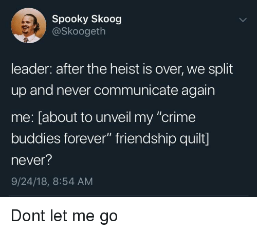 "Crime, Forever, and Spooky: Spooky Skoog  @Skoogeth  leader: after the heist is over, we split  up and never communicate again  me: [about to unveil my ""crime  buddies forever"" friendship quilt]  never?  9/24/18, 8:54 AM Dont let me go"